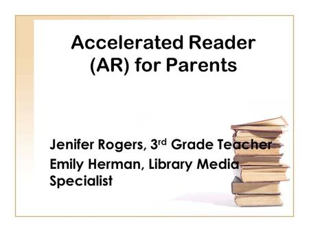 Accelerated Reader (AR) for Parents Jenifer Rogers, 3 rd Grade Teacher Emily Herman, Library Media Specialist.