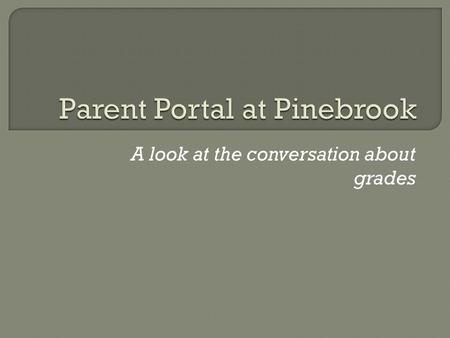 A look at the conversation about grades.  Purpose  Parent Portal View  Explanation and how to use  Questions.