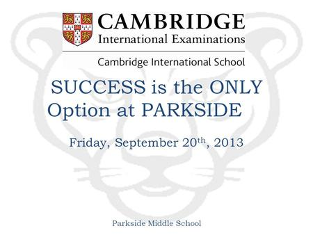 Parkside Middle School SUCCESS is the ONLY Option at PARKSIDE Friday, September 20 th, 2013.