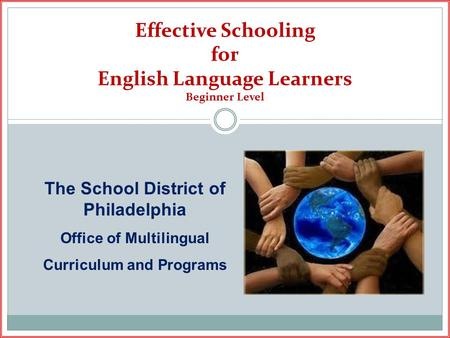 Effective Schooling for English Language Learners Beginner Level The School District of Philadelphia Office of Multilingual Curriculum and Programs.