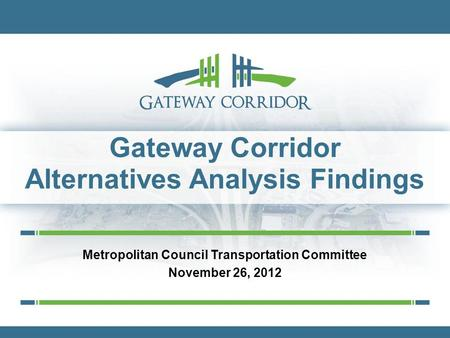 Gateway Corridor Alternatives Analysis Findings Metropolitan Council Transportation Committee November 26, 2012.