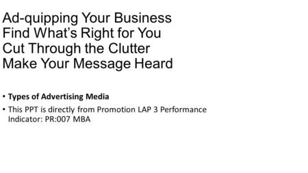 Ad-quipping Your Business Find What's Right for You Cut Through the Clutter Make Your Message Heard Types of Advertising Media This PPT is directly from.