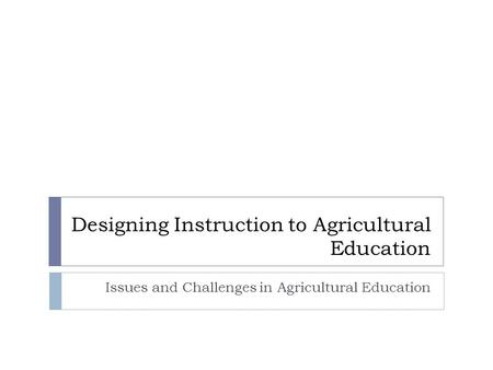 Designing Instruction to Agricultural Education Issues and Challenges in Agricultural Education.
