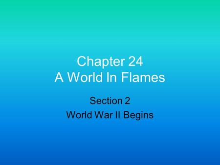 Chapter 24 A World In Flames Section 2 World War II Begins.
