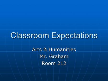 Classroom Expectations Arts & Humanities Mr. Graham Room 212.