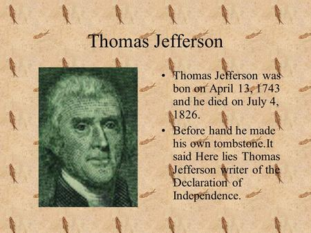 Thomas Jefferson Thomas Jefferson was bon on April 13, 1743 and he died on July 4, 1826. Before hand he made his own tombstone.It said Here lies Thomas.