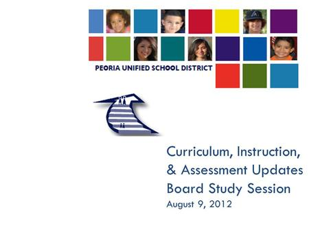Curriculum, Instruction, & Assessment Updates Board Study Session August 9, 2012.