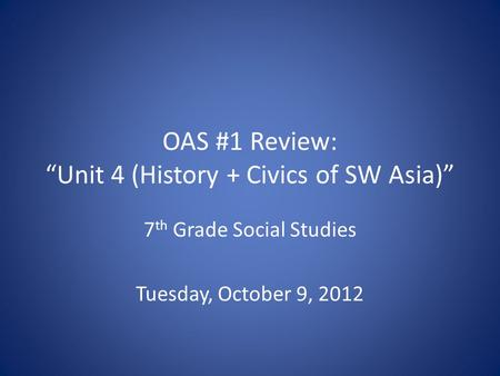 "OAS #1 Review: ""Unit 4 (History + Civics of SW Asia)"" 7 th Grade Social Studies Tuesday, October 9, 2012."