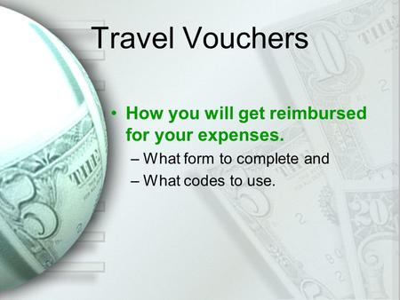 Travel Vouchers How you will get reimbursed for your expenses. –What form to complete and –What codes to use.