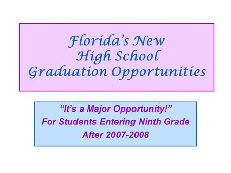 "Florida's New High School Graduation Opportunities ""It's a Major Opportunity!"" For Students Entering Ninth Grade After 2007-2008."