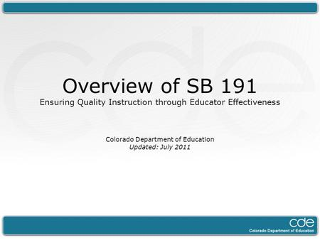 Overview of SB 191 Ensuring Quality Instruction through Educator Effectiveness Colorado Department of Education Updated: July 2011.