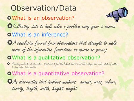 Observation/Data  What is an observation?  Collecting data to help solve a problem using your 5 senses  What is an inference?  A conclusion formed.