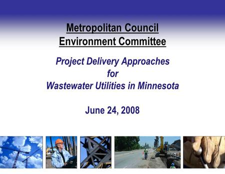 Project Delivery Approaches for Wastewater Utilities in Minnesota June 24, 2008 Metropolitan Council Environment Committee.