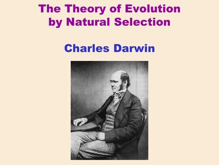 The Theory of Evolution by Natural Selection Charles Darwin