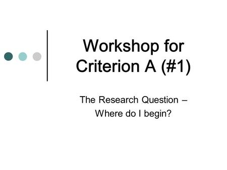 Workshop for Criterion A (#1) The Research Question – Where do I begin?
