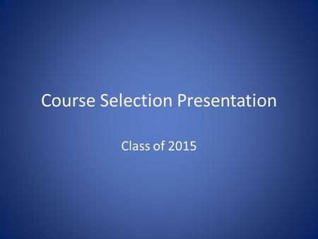 Course Selection Presentation Class of 2015. Overview of Process Students apply for Advanced Placement Courses Teachers make recommendations based on.