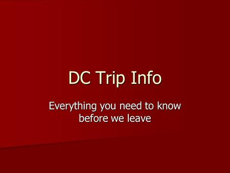 DC Trip Info Everything you need to know before we leave.