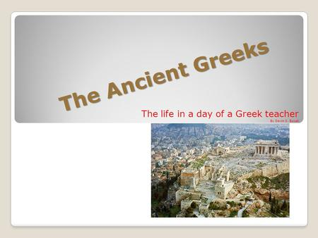The Ancient Greeks The life in a day of a Greek teacher By Devin S. Bucak.