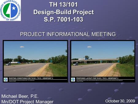 TH 13/101 Design-Build Project S.P. 7001-103 October 30, 2009 Michael Beer, P.E. Mn/DOT Project Manager PROJECT INFORMATIONAL MEETING.