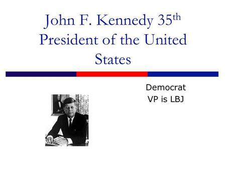 John F. Kennedy 35 th President of the United States Democrat VP is LBJ.