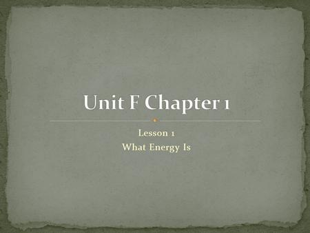 Unit F Chapter 1 Lesson 1 What Energy Is.