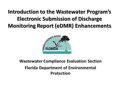 Introduction to the Wastewater Program's Electronic Submission of Discharge Monitoring Report (eDMR) Enhancements Wastewater Compliance Evaluation Section.