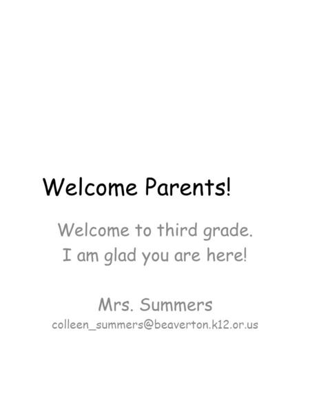 Welcome Parents! Welcome to third grade. I am glad you are here! Mrs. Summers