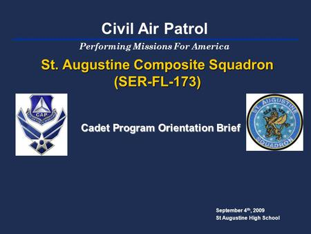 St. Augustine Composite Squadron (SER-FL-173) September 4 th, 2009 St Augustine High School Cadet Program Orientation Brief Performing Missions For America.