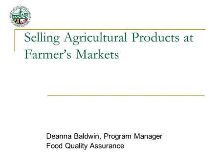 Selling Agricultural Products at Farmer's Markets Deanna Baldwin, Program Manager Food Quality Assurance.