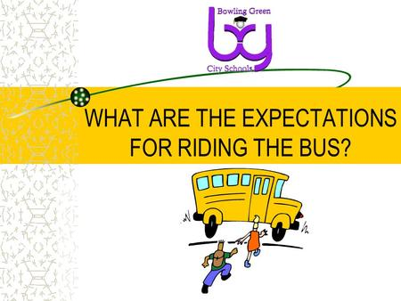 WHAT ARE THE EXPECTATIONS FOR RIDING THE BUS?. WHAT IS THE PURPOSE OF THIS MEETING? To help ensure the safety of all students when riding the bus. To.
