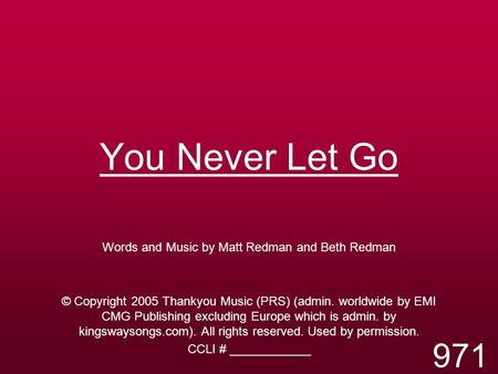 You Never Let Go Words and Music by Matt Redman and Beth Redman © Copyright 2005 Thankyou Music (PRS) (admin. worldwide by EMI CMG Publishing excluding.