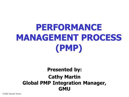 © 2002 General Motors PERFORMANCE MANAGEMENT PROCESS (PMP) Presented by: Cathy Martin Global PMP Integration Manager, GMU.