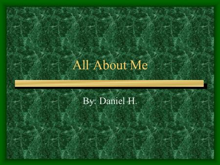 All About Me By: Daniel H..