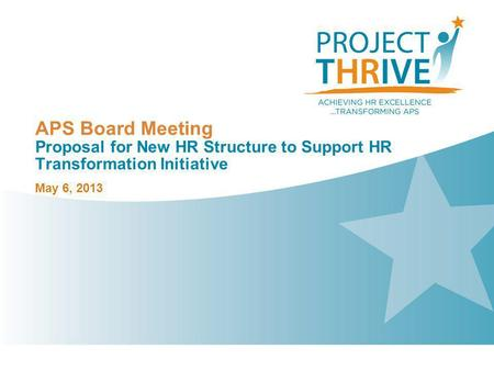 Project THRIVE Goals and Objectives Achieving HR Excellence and Transforming APS The district views this Human Capital project as the primary vehicle to.