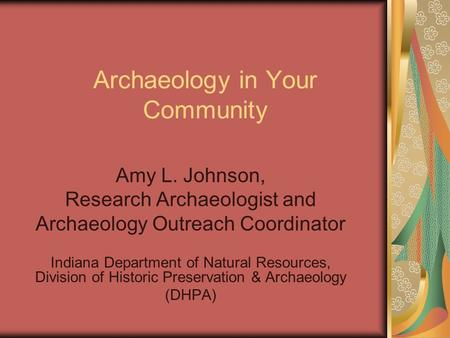 Archaeology in Your Community Amy L. Johnson, Research Archaeologist and Archaeology Outreach Coordinator Indiana Department of Natural Resources, Division.