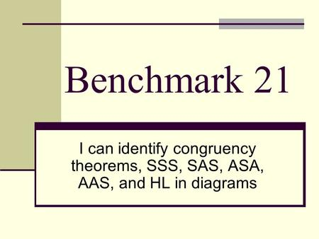 Benchmark 21 I can identify congruency theorems, SSS, SAS, ASA, AAS, and HL in diagrams.
