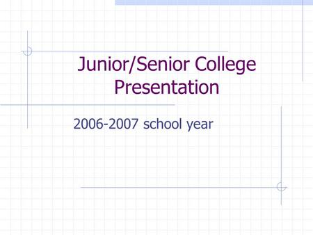 Junior/Senior College Presentation 2006-2007 school year.
