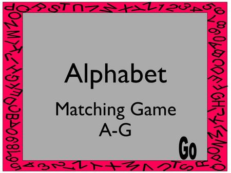 Alphabet Matching Game A-G Instructions In each slide there is a Capital letter and four lower case letters. Choose the correct lower case letter that.