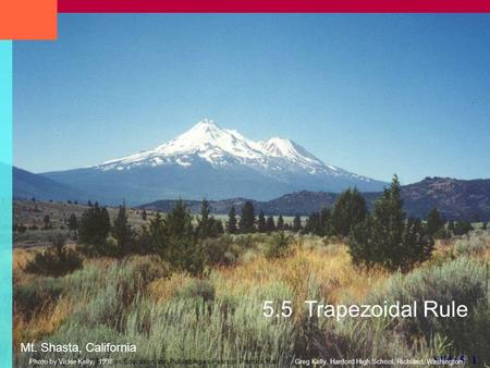 Copyright © 2007 Pearson Education, Inc. Publishing as Pearson Prentice Hall Slide 5- 1 5.5 Trapezoidal Rule Mt. Shasta, California Greg Kelly, Hanford.