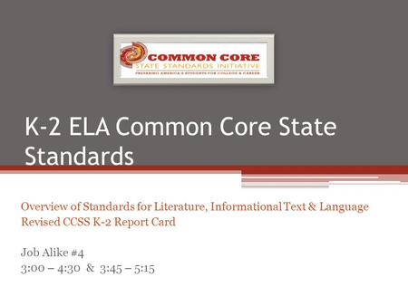 K-2 ELA Common Core State Standards Overview of Standards for Literature, Informational Text & Language Revised CCSS K-2 Report <strong>Card</strong> Job Alike #4 3:00.