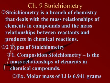 Ch. 9 Stoichiometry Stoichiometry is a branch of chemistry that deals with the mass relationships of elements in compounds and the mass relationships between.