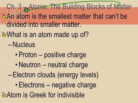Ch. 3 – Atoms: The Building Blocks of Matter An atom is the smallest matter that can't be divided into smaller matter. What is an atom made up of? –Nucleus.