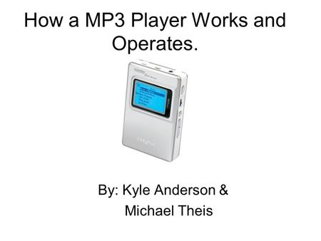 How a MP3 Player Works and Operates. By: Kyle Anderson & Michael Theis.
