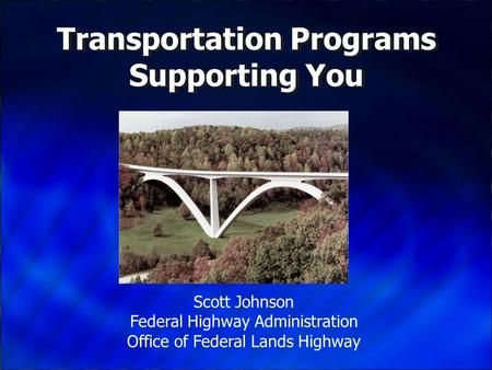 Transportation Programs Supporting You Scott Johnson Federal Highway Administration Office of Federal Lands Highway.