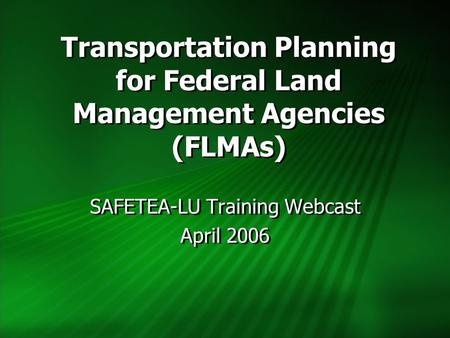 Transportation Planning for Federal Land Management Agencies (FLMAs) SAFETEA-LU Training Webcast April 2006 SAFETEA-LU Training Webcast April 2006.