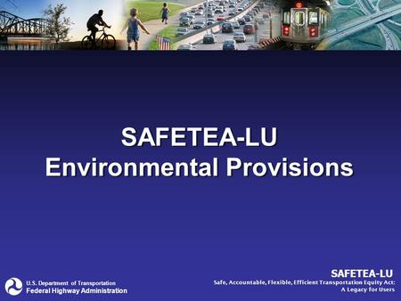 U.S. Department of Transportation Federal Highway Administration SAFETEA-LU Safe, Accountable, Flexible, Efficient Transportation Equity Act: A Legacy.