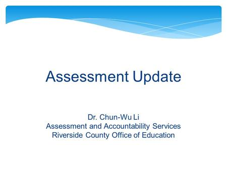Assessment Update Dr. Chun-Wu Li Assessment and Accountability Services Riverside County Office of Education.