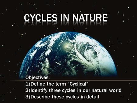 "Cycles In Nature Objectives: Define the term ""Cyclical"""