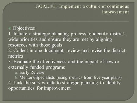  Objectives: 1. Initiate a strategic planning process to identify district- wide priorities and ensure they are met by aligning resources with those goals.