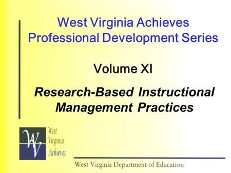 West Virginia Achieves Professional Development Series Volume XI Research-Based Instructional Management Practices.